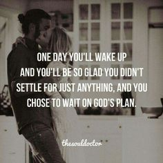 *Waiting on God 's Plan*: One day you'll wake up and you'll be so glad you didn't settle for just anything, and you choose to wait on God's plan. Quotes About God, Quotes To Live By, Love Quotes, Inspirational Quotes, Gods Plan Quotes, Motivational, Faith Quotes, Bible Quotes, Quotes Quotes