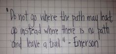 do not go where the path may lead; go instead where there is no path and leave a trail - Emerson
