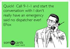 Quick! Call 9-1-1 and start the conversation with I don't really have an emergency said no dispatcher ever! EFox.