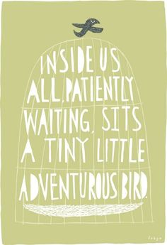 Inside us all patiently waiting sits a tiny little adventurous bird.