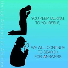 Atheism, Religion, God is Imaginary, Prayer. You keep talking to yourself. We will continue to search for answers.