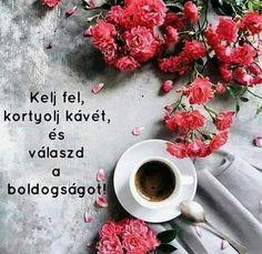Kelj fel...kortyolj kávét...és válaszd a BOLDOGSÁGOT ♡♡♡