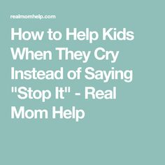 "How to Help Kids When They Cry Instead of Saying ""Stop It"" - Real Mom Help"