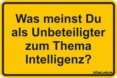 Was meinst Du als Unbeteiligter zum Thema Intelligenz? ... gefunden auf https://www.istdaslustig.de/spruch/847 #lustig #sprüche #fun #spass