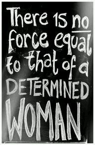 There is NO force equal to that of a determined woman!