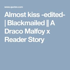 Almost kiss -edited- | Blackmailed || A Draco Malfoy x Reader Story