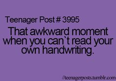 Sadly, this is true..but not only for teens. My handwriting is better but I still have moments when I can't read it.