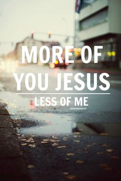 More of Jesus, less of me.