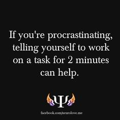 It works every time for me. Once those two minutes are up, you start getting into the task and want to continue.