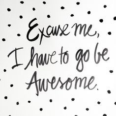 Excuse me, I have to go be awesome