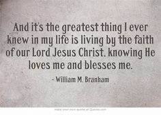 And it's the greatest thing I ever knew in my life is living by the faith of our Lord Jesus Christ, knowing He loves me and blesses me.