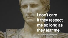 I don't care if they respect me so long as they fear me. – Caligula 10 Famous Quotes By Some of the World's Worst Dictators