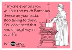 If anyone ever tells you you put too much Parmesan cheese on your pasta, stop talking to them. You don*t need that kind of negativity in your life.