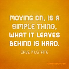 """Moving on, is a simple thing, what it leaves behind is hard."" — Dave Mustaine #quote #movingon"