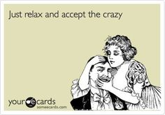 """""""Just relax and accept the crazy"""" . . . I feel like I should write that on business cards and pass them out when I'm being a little quirky."""