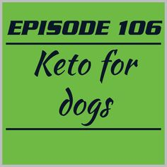 Episode 106 – Keto for dogs