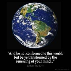 "ROMANS 12:2 KJV ""And be not conformed to this world: but be ye transformed by the renewing of your mind, that ye may prove..."""