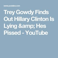 Trey Gowdy Finds Out Hillary Clinton Is Lying & Hes Pissed - YouTube
