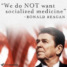 "We do not want socialized medicine."" -- Ronald Reagan"