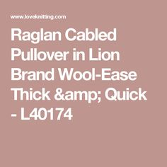 Raglan Cabled Pullover in Lion Brand Wool-Ease Thick & Quick - L40174