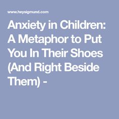 Anxiety in Children: A Metaphor to Put You In Their Shoes (And Right Beside Them) -