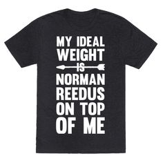 My ideal weight is Norman Reedus on top of me. This design is great for hardcore fans of Norman Reedus, who workout and stay fit! Show off your workout and Reedus love at the gym, home, school or just out with friends!