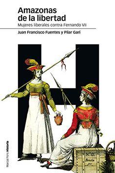 Amazonas de la libertad : mujeres liberales contra Fernando VII / Juan Francisco Fuentes, Pilar Garí
