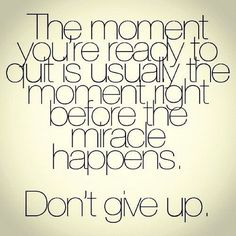 Don't give up before the miracle happens.