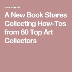 A New Book Shares Collecting How-Tos from 80 Top Art Collectors The Collector, New Books, Top, Collection, Crop Shirt, Shirts