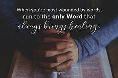 When you are most wounded by words, run to the only Word that brings healing.