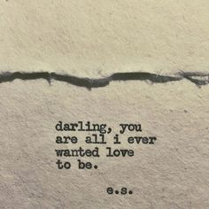 Darling, you are all I ever wanted love to be.