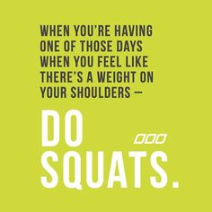 When you're having one of those days when you feel like there's a weight on your shoulders- do squats