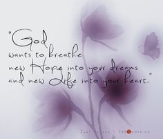 """""""God wants to breathe new Hope into your dreams and new Life into your heart.""""    Joel Osteen"""