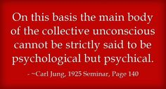 On this basis the main body of the collective unconscious cannot be strictly said to be psychological but psychical.