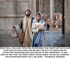 What will you and I give for Christmas this year? Let us in our lives give to our Lord and Savior the gift of gratitude by living His teachings and following in His footsteps. It was said of Him that He 'went about doing good.' As we do likewise, the Christmas spirit will be ours. Thomas S. Monson