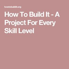How To Build It - A Project For Every Skill Level