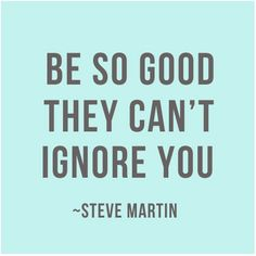 """""""Be so good, they can't ignore you."""" Steve Martin"""