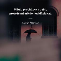 Miluju procházky v dešti, protože mě nikdo nevidí plakat. Rowan Sebastian Atkinson, My Life, Motivation, Words, Funny, Quotes, Quotations, Qoutes, Daily Motivation