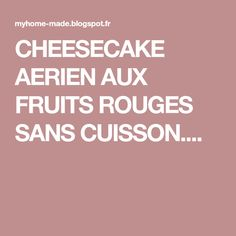 CHEESECAKE AERIEN AUX FRUITS ROUGES SANS CUISSON....