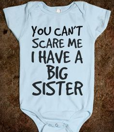 YOU CANT SCARE ME I HAVE A BIG SISTER