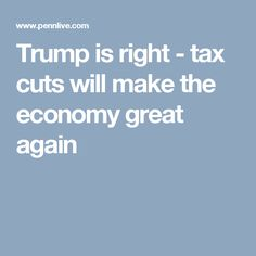 Trump is right - tax cuts will make the economy great again