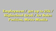 Employment / get up to 25k / Highschool Grad / for Sales Position, Metro Manila