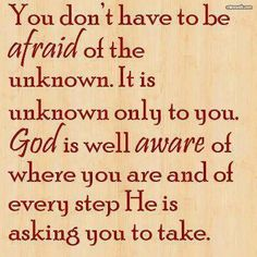 You don't have to be afraid the unknown. It is unknown only to you. God is well aware of where you are and of every step He is asking you to take.