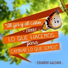 """""""Al fin y al cabo, somos lo que hacemos para cambiar lo que somos"""". #EduardoGaleano #Citas #Frases @Candidman"""