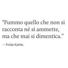 • Fummo quello che non si racconta ne si ammette,ma che mai si dimentica. •     Frida Kahlo