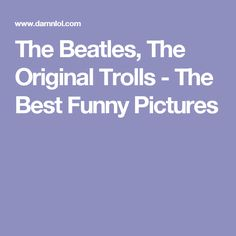 The Beatles, The Original Trolls - The Best Funny Pictures