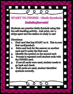 START TO FINISH ~Math SymbolsIncludes four sets!Students can practice Math Symbols using this fun self checking activity.  Just print, cut 11 strips apart and the station is ready to use!Directions:  Find card that has START on it.  This is your first card(symbol).