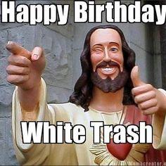 Happy Birthday White Trash