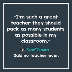 I'm such a great teacher they should pack as many students as possible in my classroom -said no teacher ever