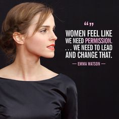"""Women feel like we need permission ... We need to lead and change that."" —in an interview with Facebook about the #HeForShe campaign, March 2015"